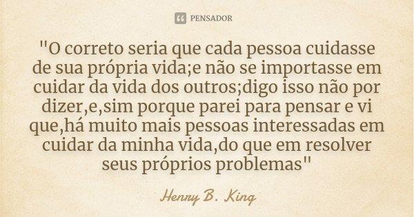 """""""O correto seria que cada pessoa cuidasse de sua própria vida;e não se importasse em cuidar da vida dos outros;digo isso não por dizer,e,sim porque parei p... Frase de Henry B. King."""