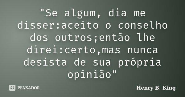 """""""Se algum, dia me disser:aceito o conselho dos outros;então lhe direi:certo,mas nunca desista de sua própria opinião""""... Frase de Henry B. King."""