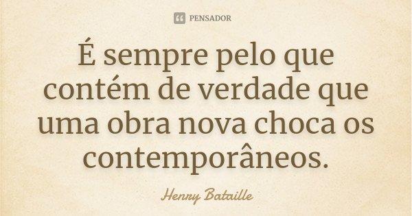 É sempre pelo que contém de verdade que uma obra nova choca os contemporâneos.... Frase de Henry Bataille.