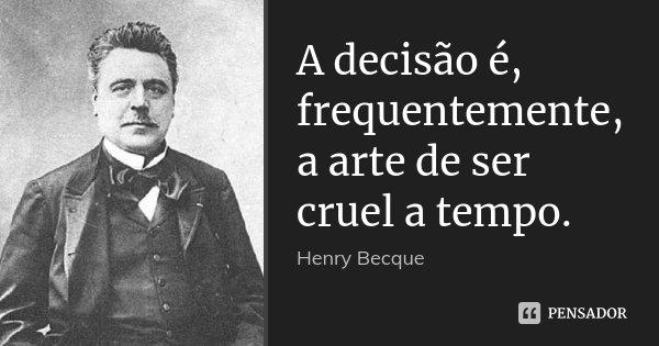 A decisão é, frequentemente, a arte de ser cruel a tempo.... Frase de Henry Becque.