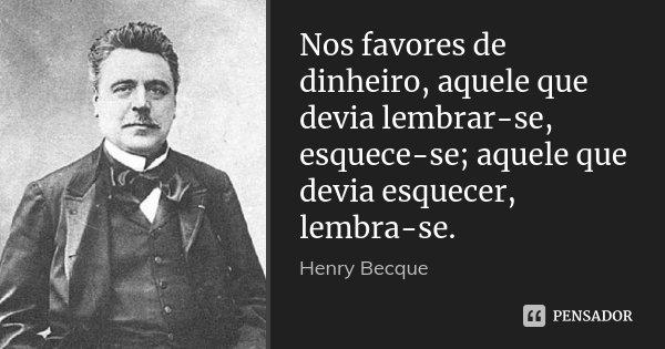 Nos favores de dinheiro, aquele que devia lembrar-se, esquece-se; aquele que devia esquecer, lembra-se.... Frase de Henry Becque.