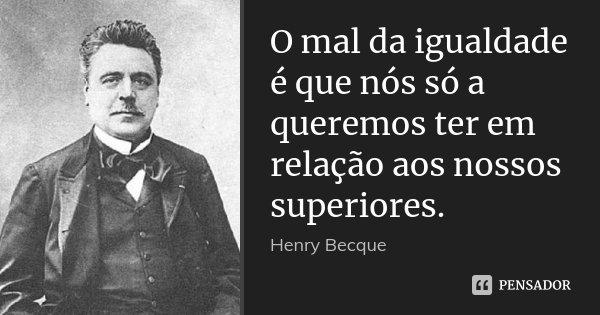 O mal da igualdade é que nós só a queremos ter em relação aos nossos superiores.... Frase de Henry Becque.