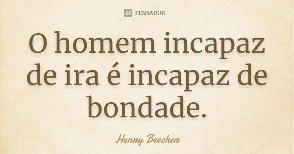 O homem incapaz de ira é incapaz de bondade.... Frase de Henry Beecher.