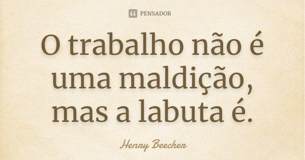 O trabalho não é uma maldição, mas a labuta é.... Frase de Henry Beecher.