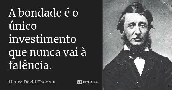A bondade é o único investimento que nunca vai à falência.... Frase de Henry David Thoreau.