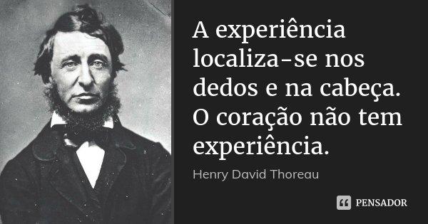 A experiência localiza-se nos dedos e na cabeça. O coração não tem experiência.... Frase de Henry David Thoreau.