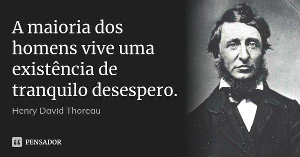 A maioria dos homens vive uma existência de tranquilo desespero.... Frase de Henry David Thoreau.