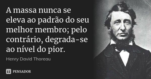 A massa nunca se eleva ao padrão do seu melhor membro; pelo contrário, degrada-se ao nível do pior.... Frase de Henry David Thoreau.