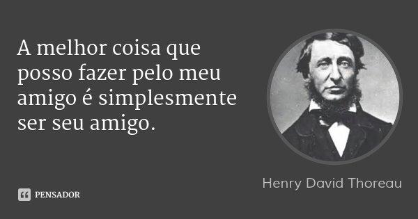 A melhor coisa que posso fazer pelo meu amigo é simplesmente ser seu amigo.... Frase de Henry David Thoreau.
