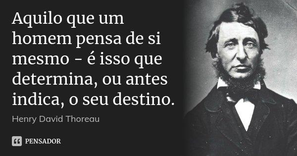 Aquilo que um homem pensa de si mesmo - é isso que determina, ou antes indica, o seu destino.... Frase de Henry David Thoreau.