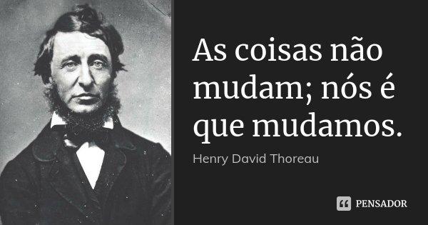 As coisas não mudam; nós é que mudamos.... Frase de Henry David Thoreau.