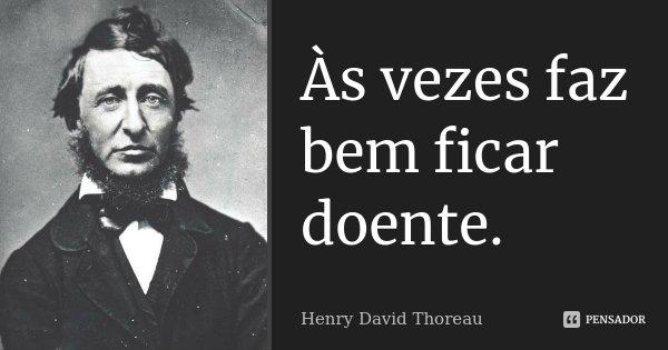 Às vezes faz bem ficar doente.... Frase de Henry David Thoreau.