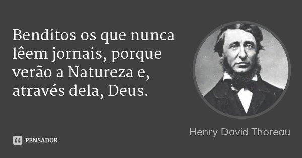 Benditos os que nunca lêem jornais, porque verão a Natureza e, através dela, Deus.... Frase de Henry David Thoreau.