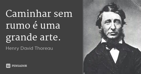Caminhar sem rumo é uma grande arte.... Frase de Henry David Thoreau.