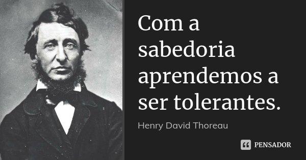 Com a sabedoria aprendemos a ser tolerantes.... Frase de Henry David Thoreau.