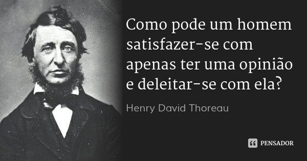 Como pode um homem satisfazer-se com apenas ter uma opinião e deleitar-se com ela?... Frase de Henry David Thoreau.