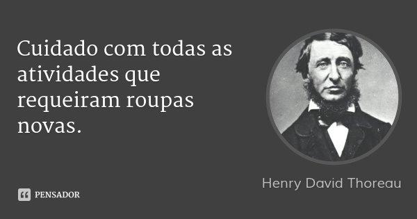 Cuidado com todas as atividades que requeiram roupas novas.... Frase de Henry David Thoreau.