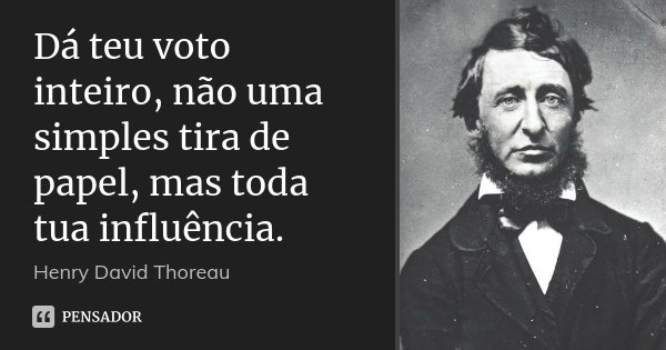 Dá teu voto inteiro, não uma simples tira de papel, mas toda tua influência.... Frase de Henry David Thoreau.