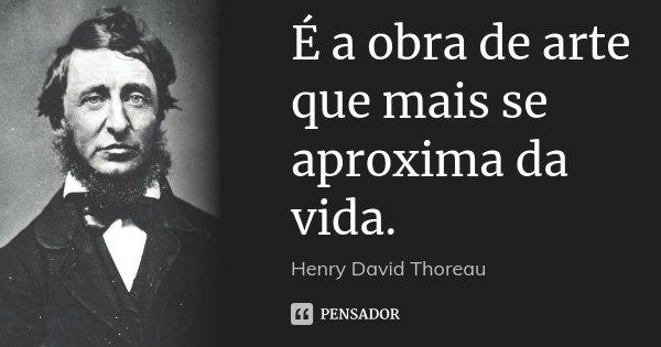 É a obra de arte que mais se aproxima da vida.... Frase de Henry David Thoreau.