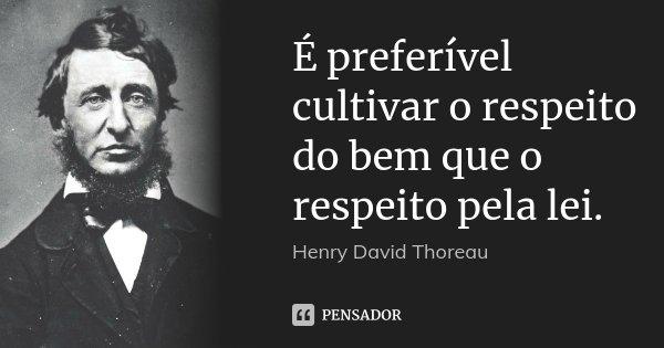 É preferível cultivar o respeito do bem que o respeito pela lei.... Frase de Henry David Thoreau.