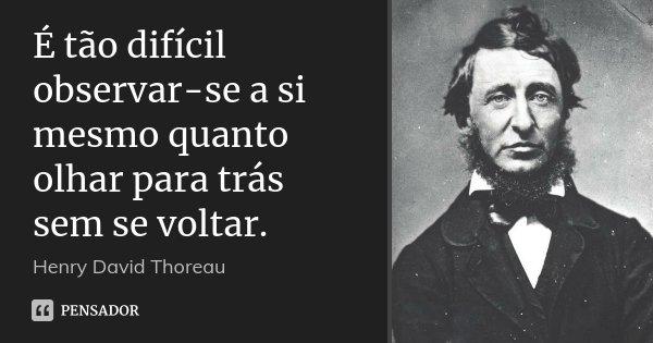 É tão difícil observar-se a si mesmo quanto olhar para trás sem se voltar.... Frase de Henry David Thoreau.