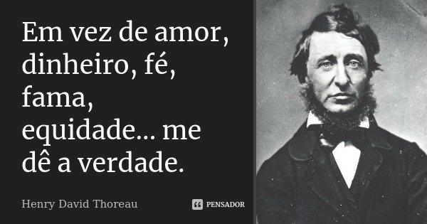 Em vez de amor, dinheiro, fé, fama, equidade... me dê a verdade.... Frase de Henry David Thoreau.