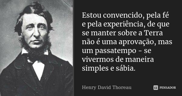 Estou convencido, pela fé e pela experiência, de que se manter sobre a Terra não é uma aprovação, mas um passatempo - se vivermos de maneira simples e sábia.... Frase de Henry David Thoreau.