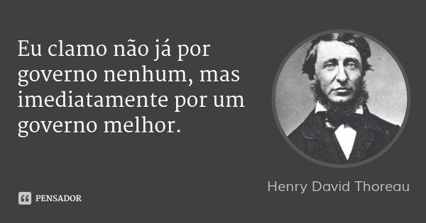Eu clamo não já por governo nenhum, mas imediatamente por um governo melhor.... Frase de Henry David Thoreau.