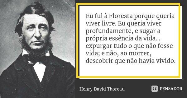 Eu fui à Floresta porque queria viver livre. Eu queria viver profundamente, e sugar a própria essência da vida... expurgar tudo o que não fosse vida; e não, ao ... Frase de Henry David Thoreau.