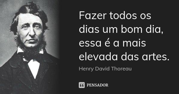 Fazer todos os dias um bom dia, essa é a mais elevada das artes.... Frase de Henry David Thoreau.