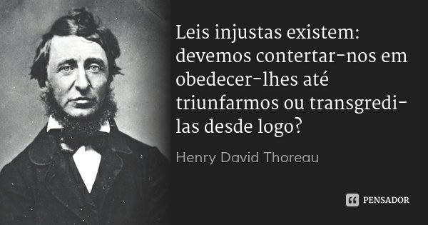 Leis injustas existem: devemos contertar-nos em obedecer-lhes até triunfarmos ou transgredi-las desde logo?... Frase de Henry David Thoreau.