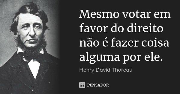 Mesmo votar em favor do direito não é fazer coisa alguma por ele.... Frase de Henry David Thoreau.