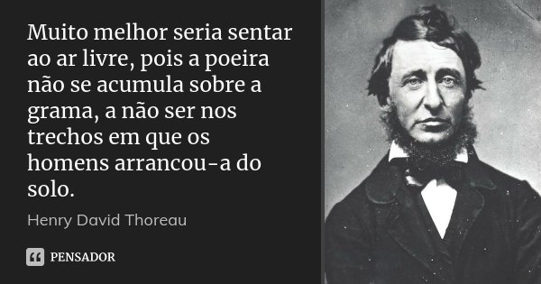 Muito melhor seria sentar ao ar livre, pois a poeira não se acumula sobre a grama, a não ser nos trechos em que os homens arrancou-a do solo.... Frase de Henry David Thoreau.