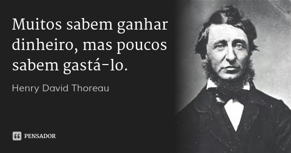 Muitos sabem ganhar dinheiro, mas poucos sabem gastá-lo.... Frase de Henry David Thoreau.
