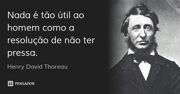 Nada é tão útil ao homem como a resolução de não ter pressa.... Frase de Henry David Thoreau.