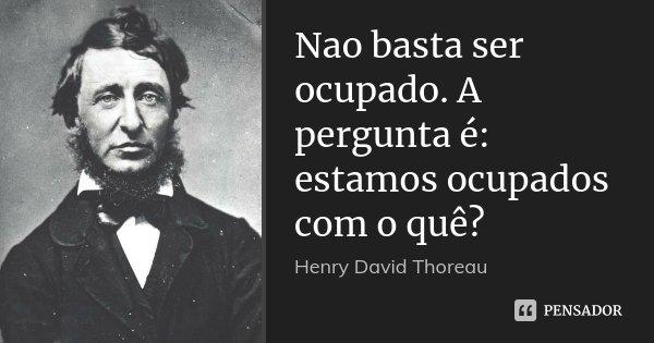 Nao basta ser ocupado. A pergunta é: estamos ocupados com o quê?... Frase de Henry David Thoreau.
