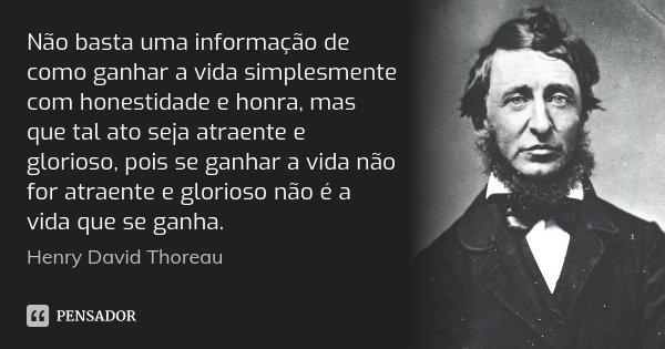 Não basta uma informação de como ganhar a vida simplesmente com honestidade e honra, mas que tal ato seja atraente e glorioso, pois se ganhar a vida não for atr... Frase de Henry David Thoreau.