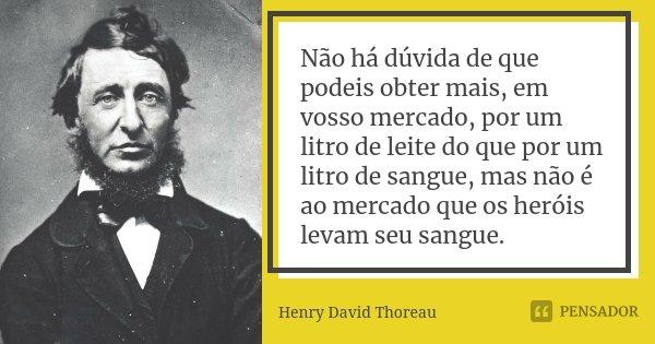 Não há dúvida de que podeis obter mais, em vosso mercado, por um litro de leite do que por um litro de sangue, mas não é ao mercado que os heróis levam seu sang... Frase de Henry David Thoreau.