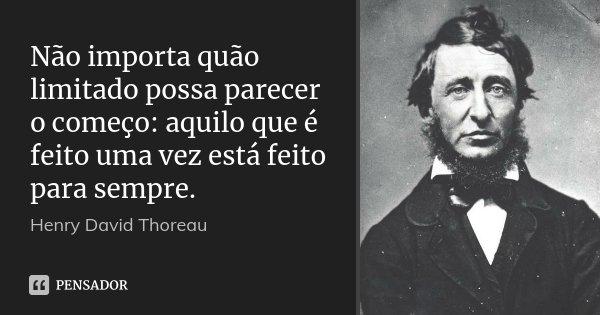 Não importa quão limitado possa parecer o começo: aquilo que é feito uma vez está feito para sempre.... Frase de Henry David Thoreau.