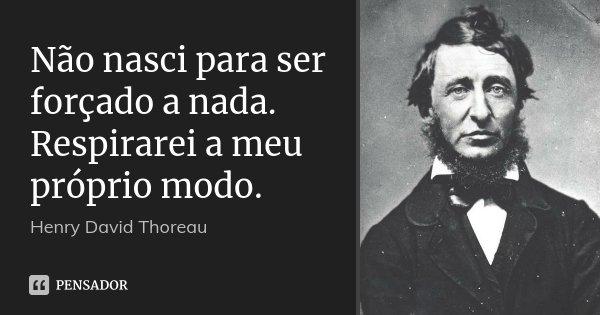 Não nasci para ser forçado a nada. Respirarei a meu próprio modo.... Frase de Henry David Thoreau.