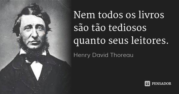 Nem todos os livros são tão tediosos quanto seus leitores.... Frase de Henry David Thoreau.