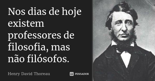 Nos dias de hoje existem professores de filosofia, mas não filósofos.... Frase de Henry David Thoreau.