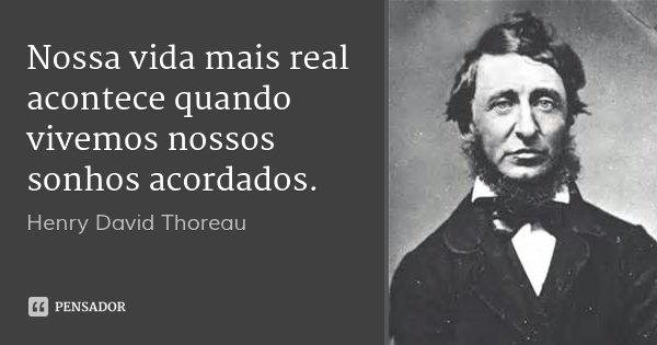 Nossa vida mais real acontece quando vivemos nossos sonhos acordados.... Frase de Henry David Thoreau.