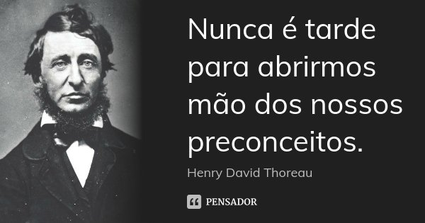 Nunca é tarde para abrirmos mão dos nossos preconceitos.... Frase de Henry David Thoreau.