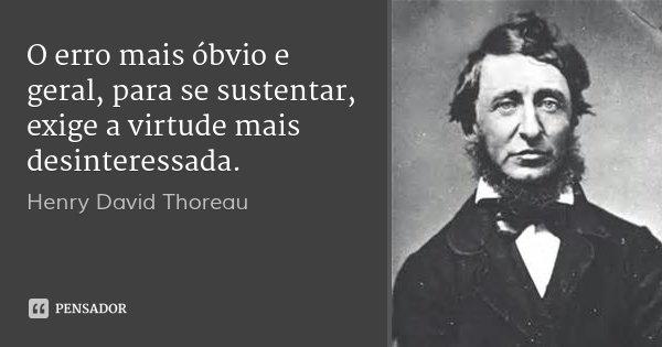 O erro mais óbvio e geral, para se sustentar, exige a virtude mais desinteressada.... Frase de Henry David Thoreau.