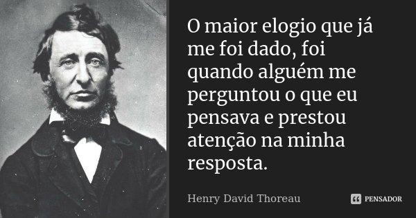 O maior elogio que já me foi dado, foi quando alguém me perguntou o que eu pensava e prestou atenção na minha resposta.... Frase de Henry David Thoreau.