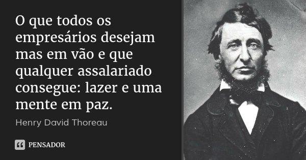 O que todos os empresários desejam mas em vão e que qualquer assalariado consegue: lazer e uma mente em paz.... Frase de Henry David Thoreau.