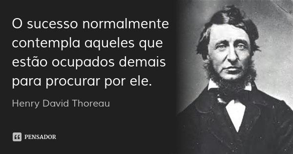 O sucesso normalmente contempla aqueles que estão ocupados demais para procurar por ele.... Frase de Henry David Thoreau.