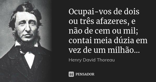 Ocupai-vos de dois ou três afazeres, e não de cem ou mil; contai meia dúzia em vez de um milhão...... Frase de Henry David Thoreau.