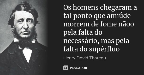 Os homens chegaram a tal ponto que amiúde morrem de fome nãoo pela falta do necessário, mas pela falta do supérfluo... Frase de Henry David Thoreau.